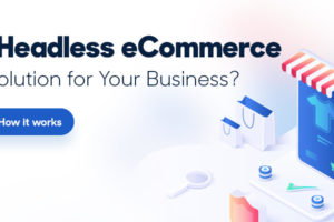 Is Headless eCommerce A Solution For Your Business?